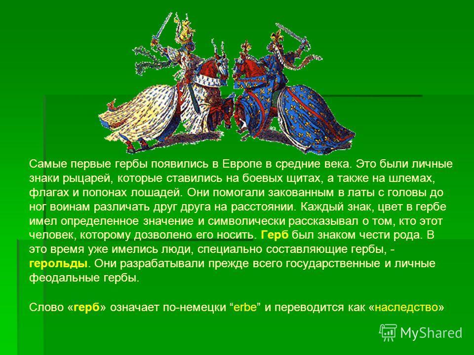 Самые первые гербы появились в Европе в средние века. Это были личные знаки рыцарей, которые ставились на боевых щитах, а также на шлемах, флагах и попонах лошадей. Они помогали закованным в латы с головы до ног воинам различать друг друга на расстоя