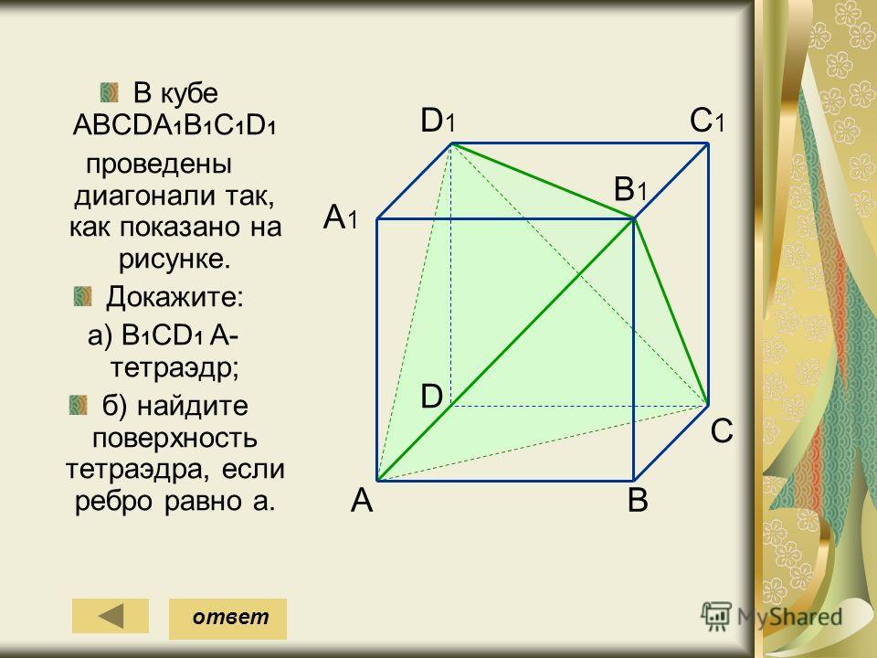 В кубе АВСDА 1 В 1 С 1 D 1 проведены диагонали так, как показано на рисунке. Докажите: а) В 1 СD 1 А- тетраэдр; б) найдите поверхность тетраэдра, если ребро равно a. A D1D1 B D C C1C1 B1B1 A1A1 ответ