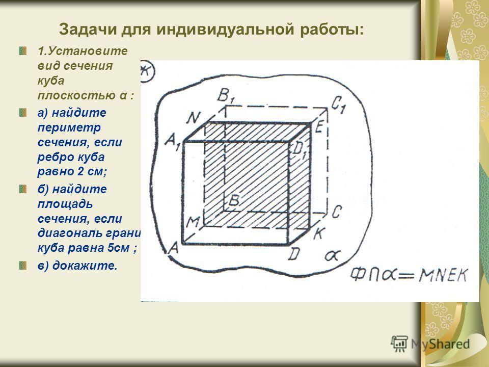 Задачи для индивидуальной работы: 1.Установите вид сечения куба плоскостью α : а) найдите периметр сечения, если ребро куба равно 2 см; б) найдите площадь сечения, если диагональ грани куба равна 5см ; в) докажите.