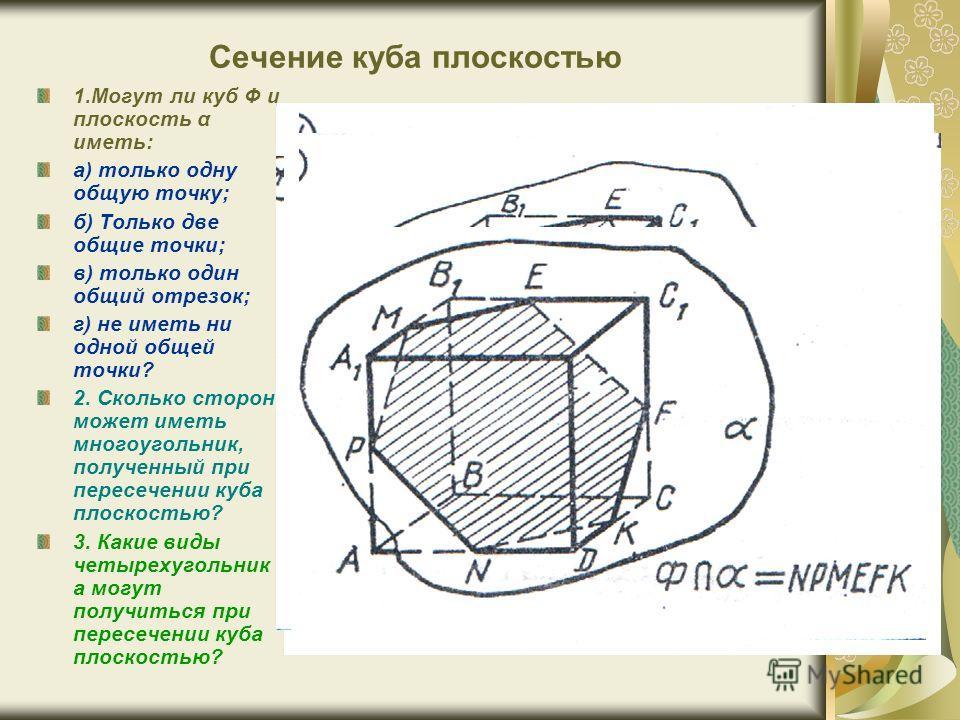 Сечение куба плоскостью 1.Могут ли куб Ф и плоскость α иметь: а) только одну общую точку; б) Только две общие точки; в) только один общий отрезок; г) не иметь ни одной общей точки? 2. Сколько сторон может иметь многоугольник, полученный при пересечен