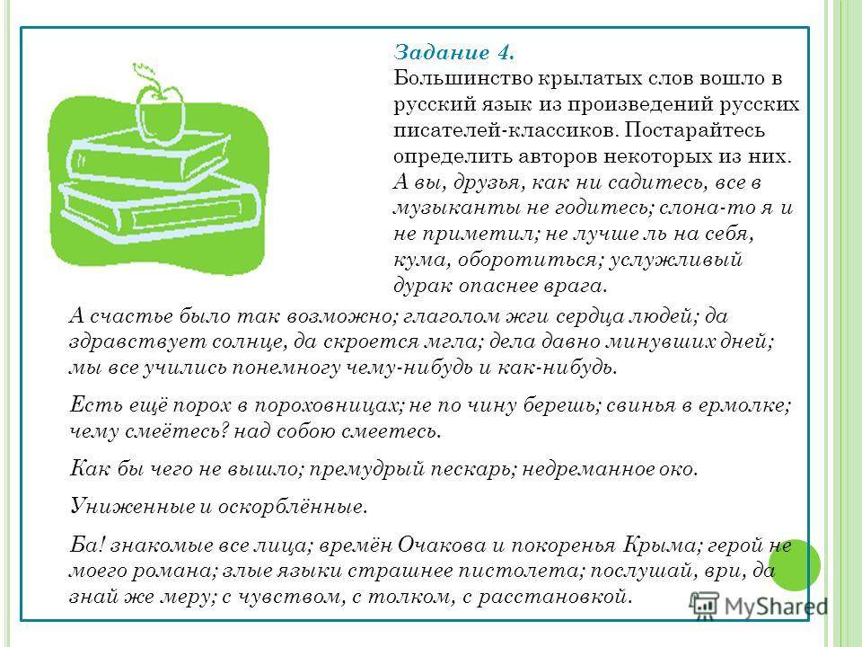 Задание 4. Большинство крылатых слов вошло в русский язык из произведений русских писателей-классиков. Постарайтесь определить авторов некоторых из них. А вы, друзья, как ни садитесь, все в музыканты не годитесь; слона-то я и не приметил; не лучше ль
