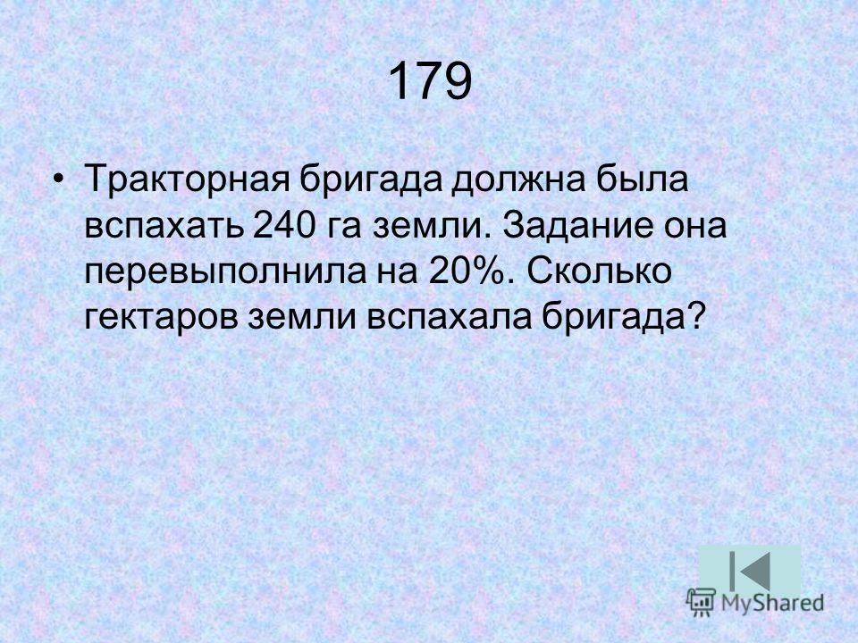 179 Тракторная бригада должна была вспахать 240 га земли. Задание она перевыполнила на 20%. Сколько гектаров земли вспахала бригада?