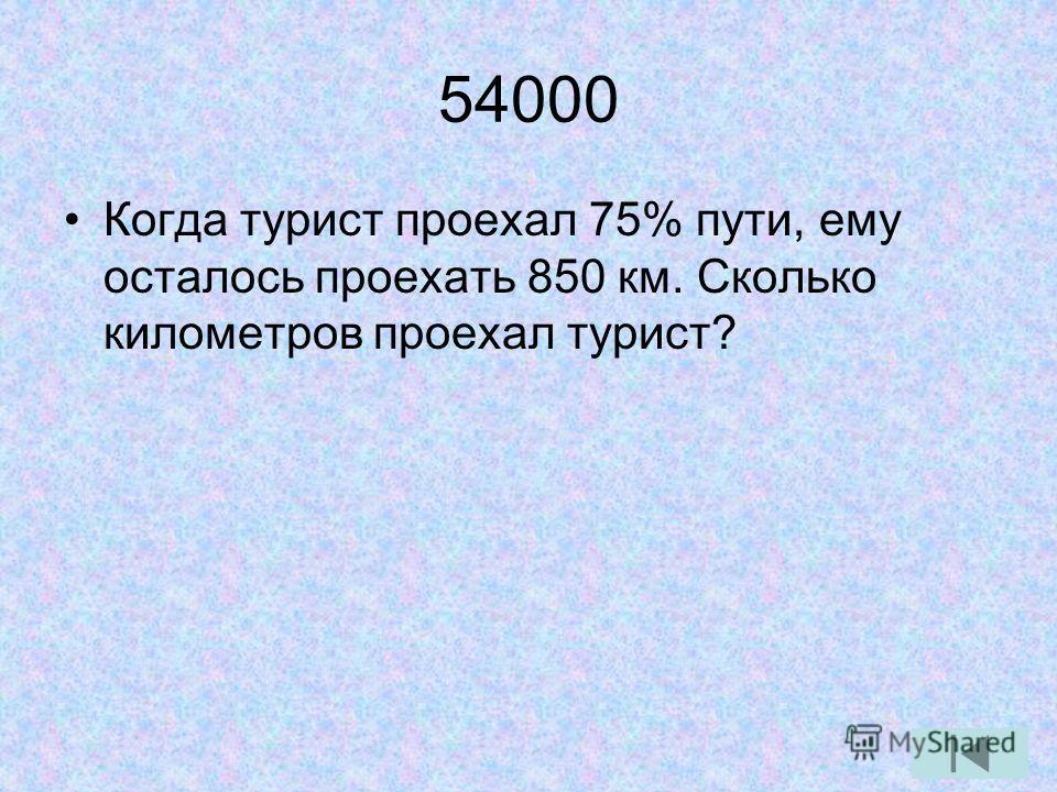 54000 Когда турист проехал 75% пути, ему осталось проехать 850 км. Сколько километров проехал турист?