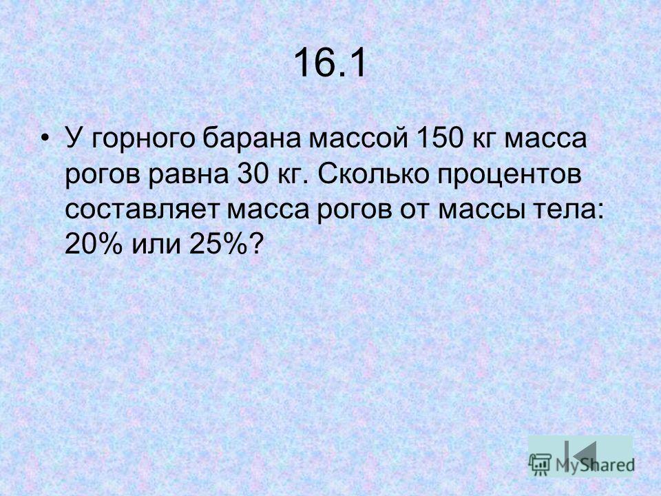 16.1 У горного барана массой 150 кг масса рогов равна 30 кг. Сколько процентов составляет масса рогов от массы тела: 20% или 25%?