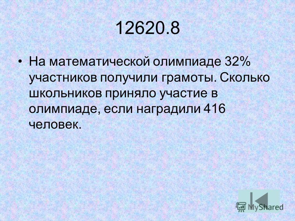 12620.8 На математической олимпиаде 32% участников получили грамоты. Сколько школьников приняло участие в олимпиаде, если наградили 416 человек.