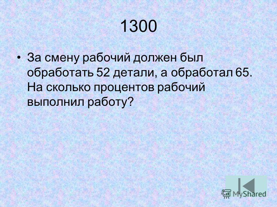 1300 За смену рабочий должен был обработать 52 детали, а обработал 65. На сколько процентов рабочий выполнил работу?