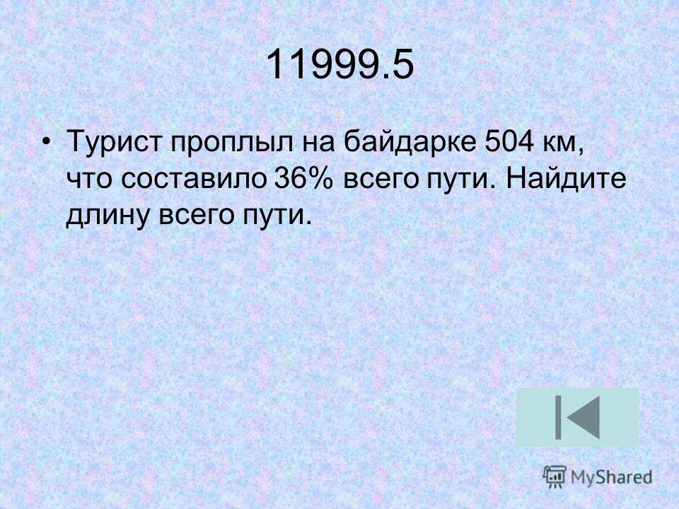 11999.5 Турист проплыл на байдарке 504 км, что составило 36% всего пути. Найдите длину всего пути.