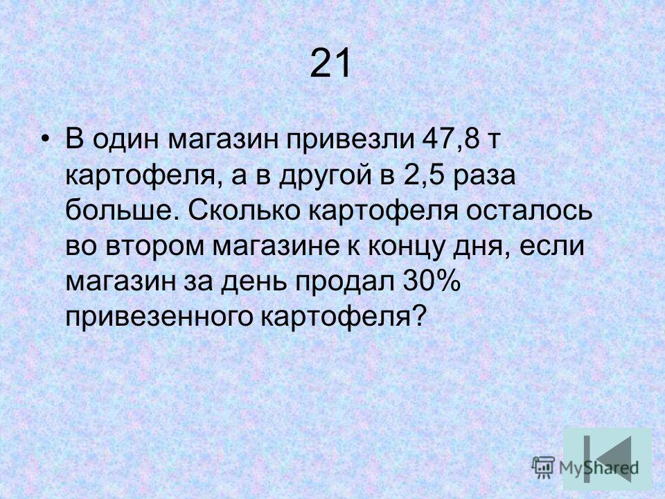 21 В один магазин привезли 47,8 т картофеля, а в другой в 2,5 раза больше. Сколько картофеля осталось во втором магазине к концу дня, если магазин за день продал 30% привезенного картофеля?