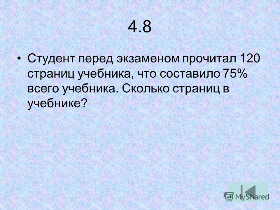 4.8 Студент перед экзаменом прочитал 120 страниц учебника, что составило 75% всего учебника. Сколько страниц в учебнике?