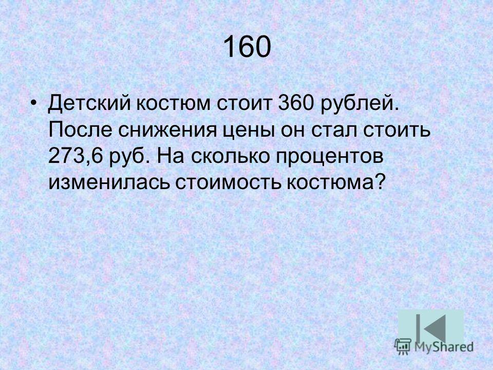 160 Детский костюм стоит 360 рублей. После снижения цены он стал стоить 273,6 руб. На сколько процентов изменилась стоимость костюма?