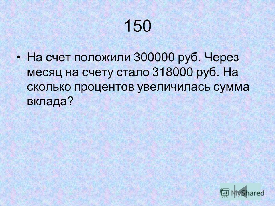 150 На счет положили 300000 руб. Через месяц на счету стало 318000 руб. На сколько процентов увеличилась сумма вклада?