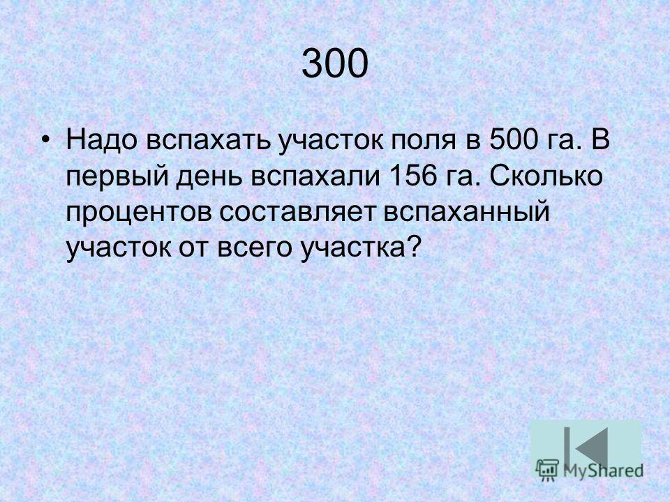 300 Надо вспахать участок поля в 500 га. В первый день вспахали 156 га. Сколько процентов составляет вспаханный участок от всего участка?