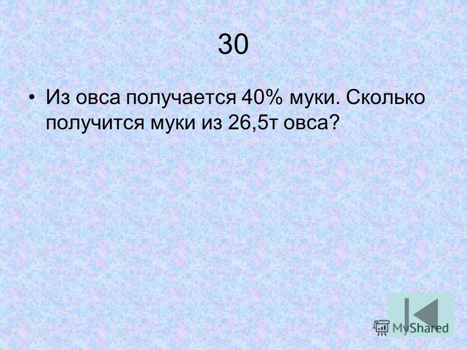 30 Из овса получается 40% муки. Сколько получится муки из 26,5т овса?