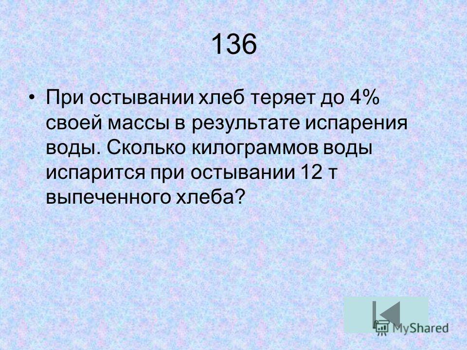 136 При остывании хлеб теряет до 4% своей массы в результате испарения воды. Сколько килограммов воды испарится при остывании 12 т выпеченного хлеба?