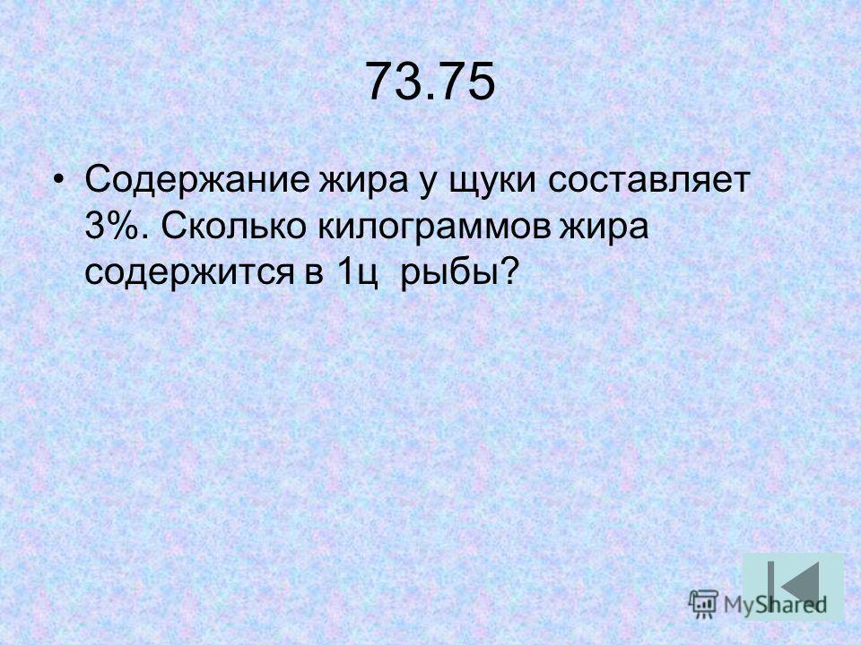 73.75 Содержание жира у щуки составляет 3%. Сколько килограммов жира содержится в 1ц рыбы?