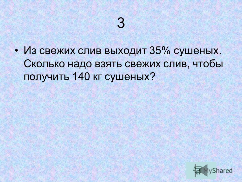 3 Из свежих слив выходит 35% сушеных. Сколько надо взять свежих слив, чтобы получить 140 кг сушеных?