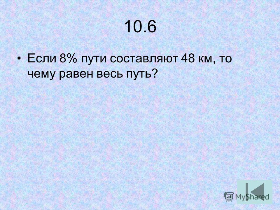 10.6 Если 8% пути составляют 48 км, то чему равен весь путь?