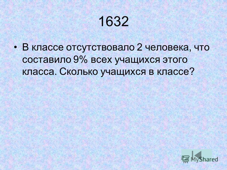 1632 В классе отсутствовало 2 человека, что составило 9% всех учащихся этого класса. Сколько учащихся в классе?