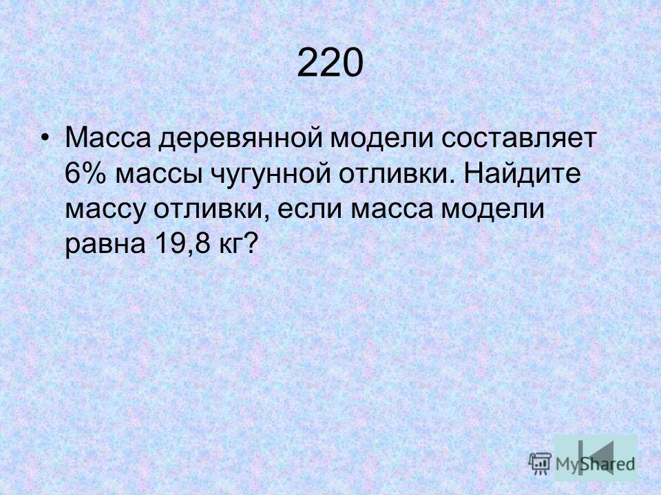 220 Масса деревянной модели составляет 6% массы чугунной отливки. Найдите массу отливки, если масса модели равна 19,8 кг?