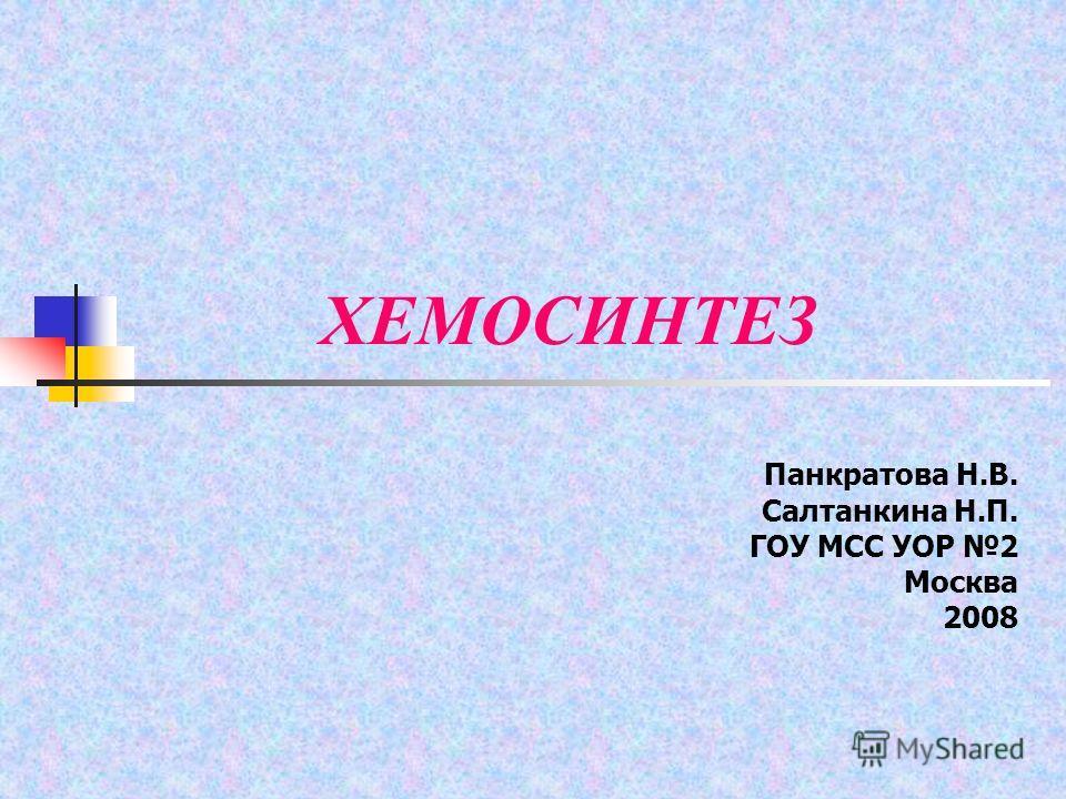 ХЕМОСИНТЕЗ Панкратова Н.В. Салтанкина Н.П. ГОУ МСС УОР 2 Москва 2008
