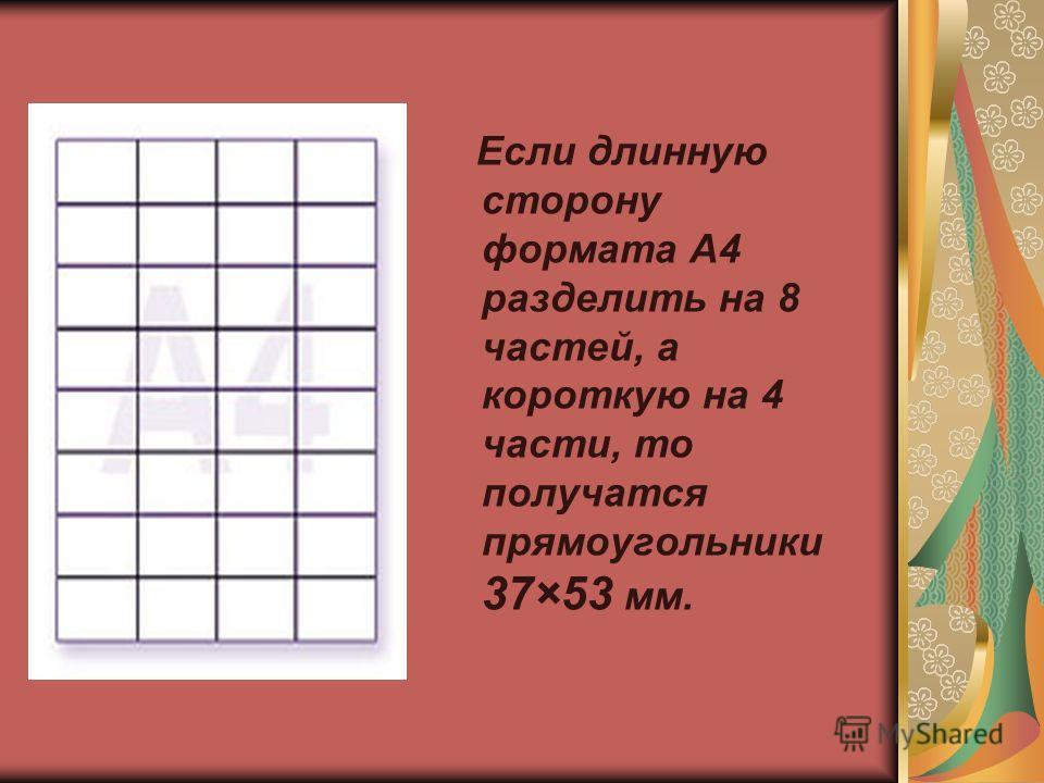 Если длинную и короткую стороны формата А4 разделить на 4 равные части и разрезать по намеченным линиям, то получатся прямоугольники примерно 53×74 мм. Можно получить нужные прямоугольники делением формата А4 на равные части.