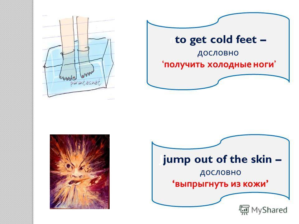 П to get cold feet – дословно получить холодные ноги Jjump out of the skin – дословно выпрыгнуть из кожи