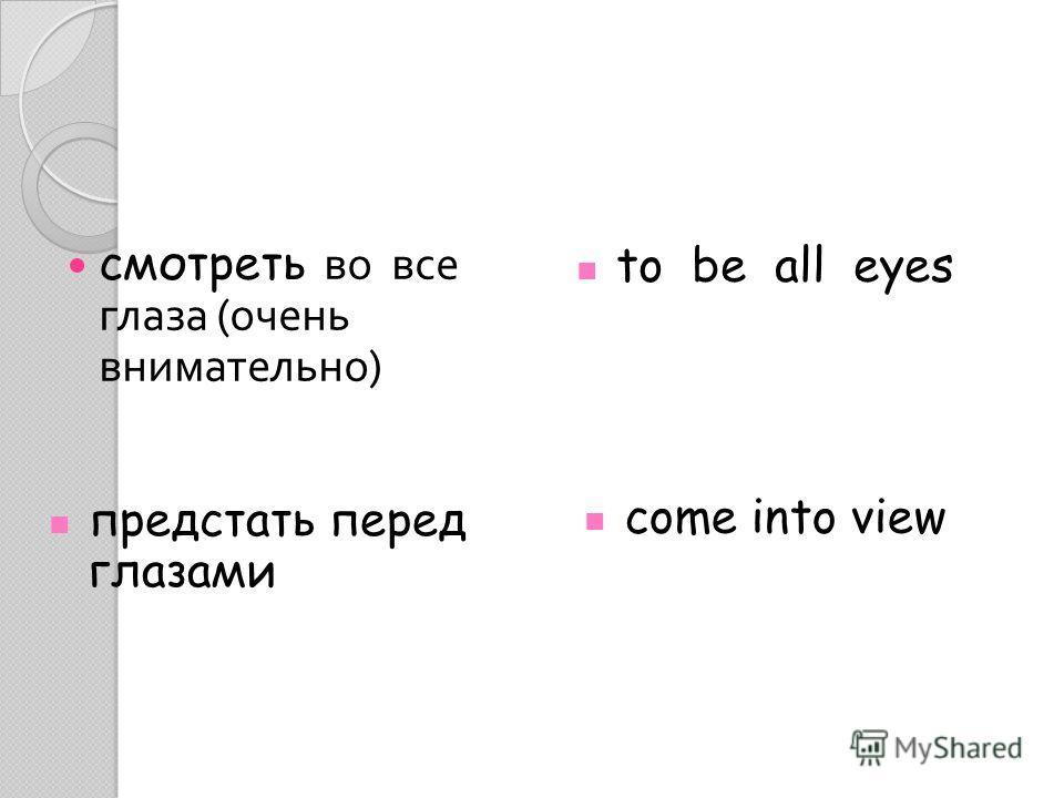 смотреть во все глаза ( очень внимательно ) to be all eyes предстать перед глазами come into view