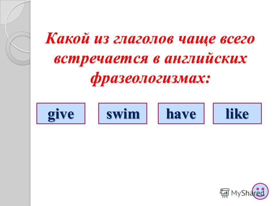 Какой из глаголов чаще всего встречается в английских фразеологизмах: giveswimhavelike