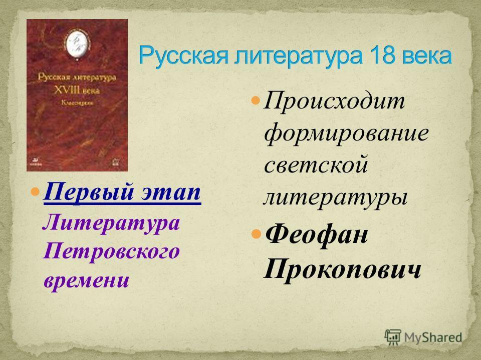 Первый этап Литература Петровского времени Происходит формирование светской литературы Феофан Прокопович