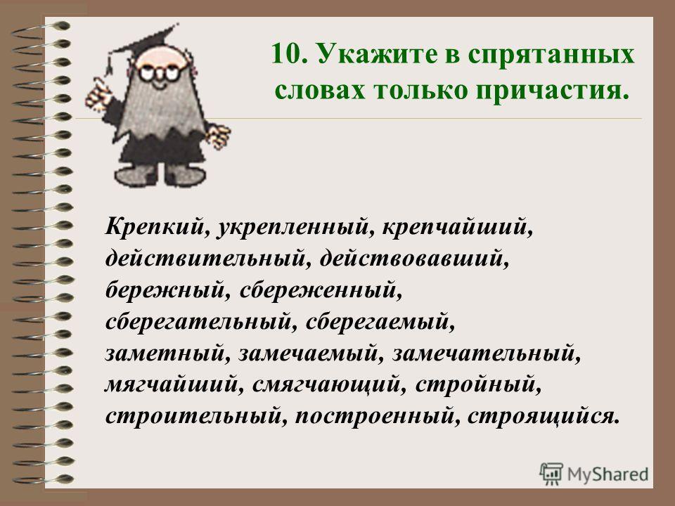 10. Укажите в спрятанных словах только причастия. Крепкий, укрепленный, крепчайший, действительный, действовавший, бережный, сбереженный, сберегательный, сберегаемый, заметный, замечаемый, замечательный, мягчайший, смягчающий, стройный, строительный,