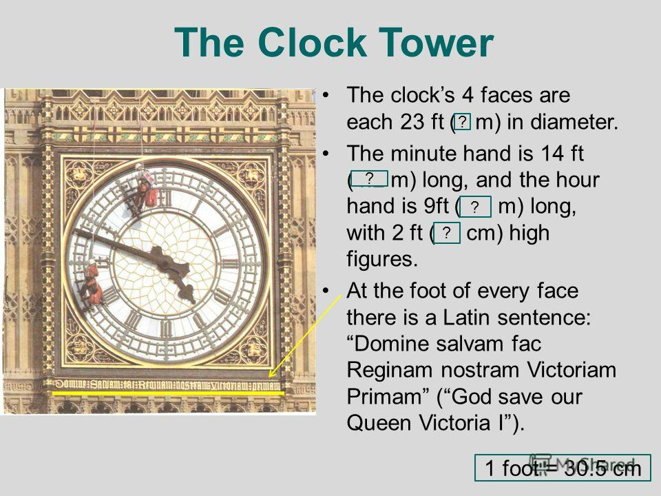 The Clock Tower The clocks 4 faces are each 23 ft (7 m) in diameter. The minute hand is 14 ft (4.2 m) long, and the hour hand is 9ft (2.7 m) long, with 2 ft (60 cm) high figures. At the foot of every face there is a Latin sentence:Domine salvam fac R