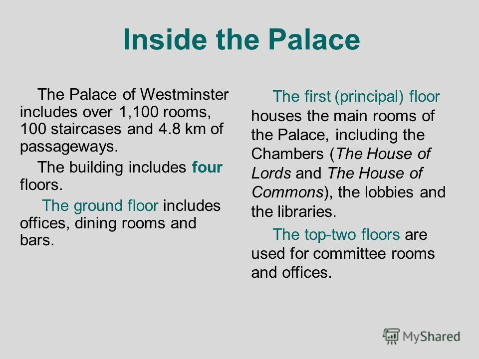Inside the Palace The Palace of Westminster includes over 1,100 rooms, 100 staircases and 4.8 km of passageways. The building includes four floors. The ground floor includes offices, dining rooms and bars. The first (principal) floor houses the main