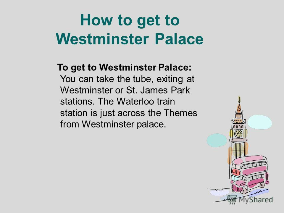 How to get to Westminster Palace To get to Westminster Palace: You can take the tube, exiting at Westminster or St. James Park stations. The Waterloo train station is just across the Themes from Westminster palace.