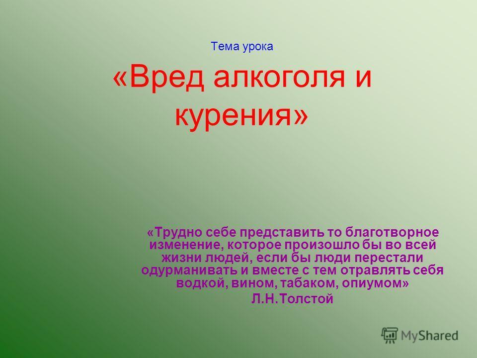 Тема урока «Вред алкоголя и курения» «Трудно себе представить то благотворное изменение, которое произошло бы во всей жизни людей, если бы люди перестали одурманивать и вместе с тем отравлять себя водкой, вином, табаком, опиумом» Л.Н.Толстой