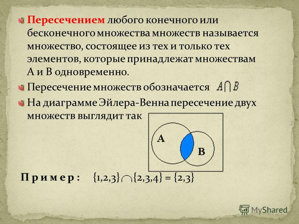Пересечением любого конечного или бесконечного множества множеств называется множество, состоящее из тех и только тех элементов, которые принадлежат множествам А и В одновременно. Пересечение множеств обозначается На диаграмме Эйлера-Венна пересечени