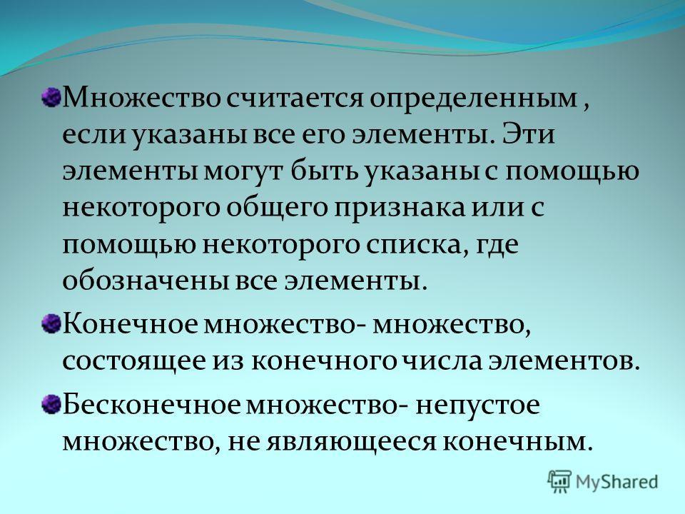 Множество считается определенным, если указаны все его элементы. Эти элементы могут быть указаны с помощью некоторого общего признака или с помощью некоторого списка, где обозначены все элементы. Конечное множество- множество, состоящее из конечного