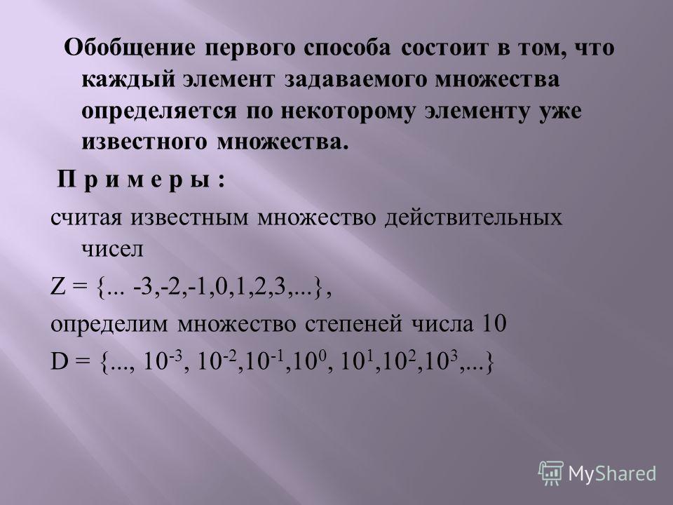 Обобщение первого способа состоит в том, что каждый элемент задаваемого множества определяется по некоторому элементу уже известного множества. П р и м е р ы : считая известным множество действительных чисел Z = {... -3,-2,-1,0,1,2,3,...}, определим