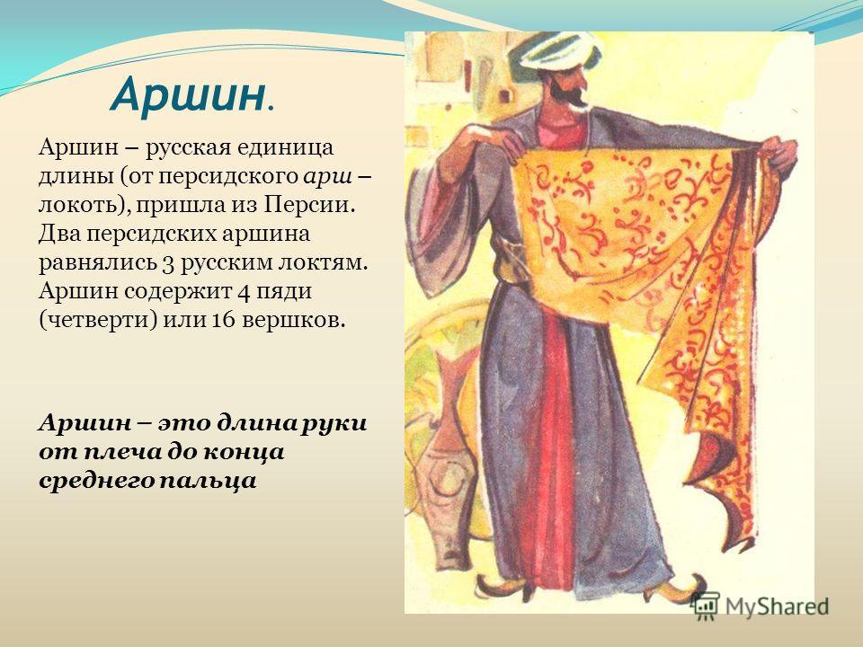 Аршин. Аршин – русская единица длины (от персидского арш – локоть), пришла из Персии. Два персидских аршина равнялись 3 русским локтям. Аршин содержит 4 пяди (четверти) или 16 вершков. Аршин – это длина руки от плеча до конца среднего пальца