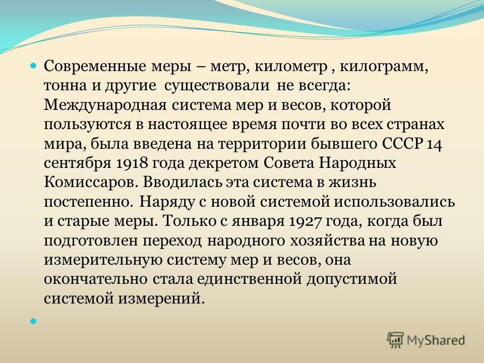 Современные меры – метр, километр, килограмм, тонна и другие существовали не всегда: Международная система мер и весов, которой пользуются в настоящее время почти во всех странах мира, была введена на территории бывшего СССР 14 сентября 1918 года дек
