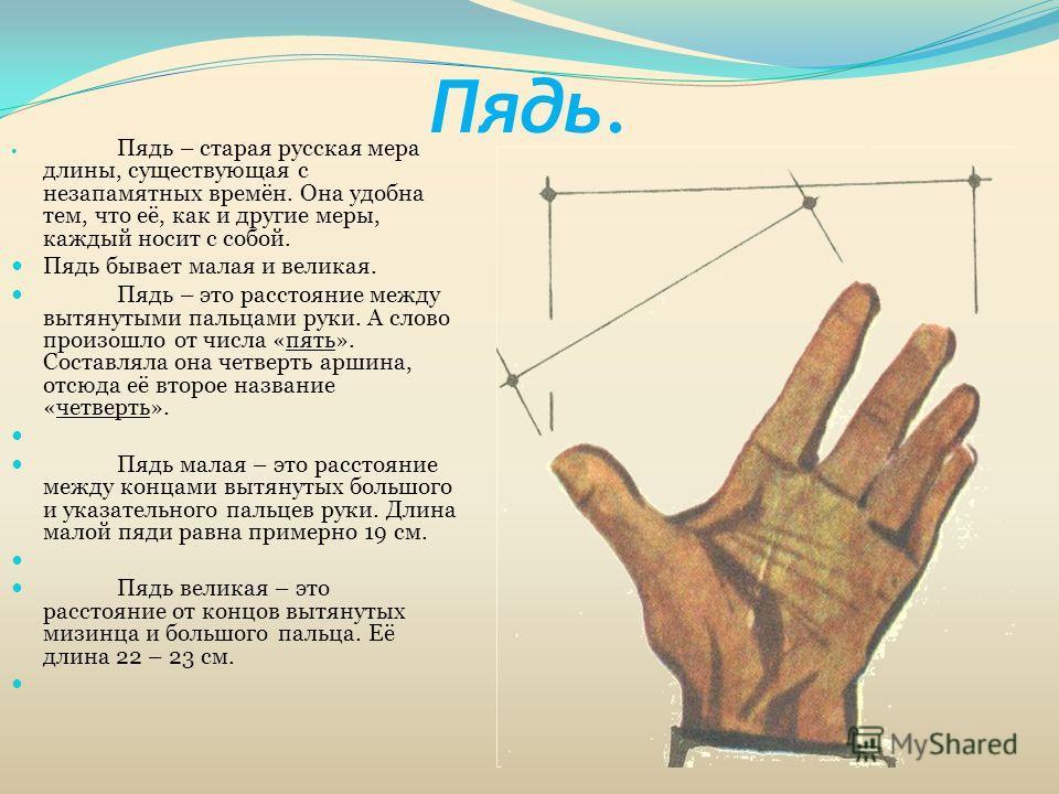 Пядь. Пядь – старая русская мера длины, существующая с незапамятных времён. Она удобна тем, что её, как и другие меры, каждый носит с собой. Пядь бывает малая и великая. Пядь – это расстояние между вытянутыми пальцами руки. А слово произошло от числа