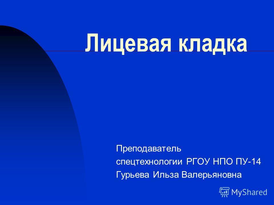 Лицевая кладка Преподаватель спецтехнологии РГОУ НПО ПУ-14 Гурьева Ильза Валерьяновна