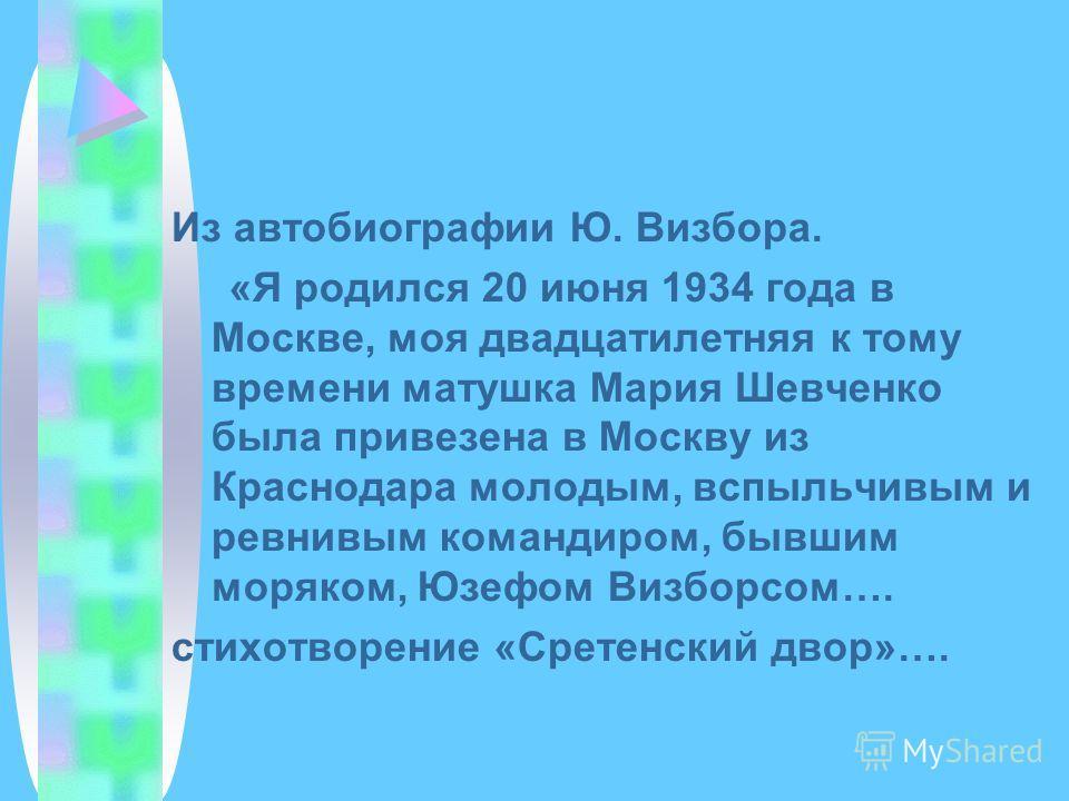 Из автобиографии Ю. Визбора. «Я родился 20 июня 1934 года в Москве, моя двадцатилетняя к тому времени матушка Мария Шевченко была привезена в Москву из Краснодара молодым, вспыльчивым и ревнивым командиром, бывшим моряком, Юзефом Визборсом…. стихотво