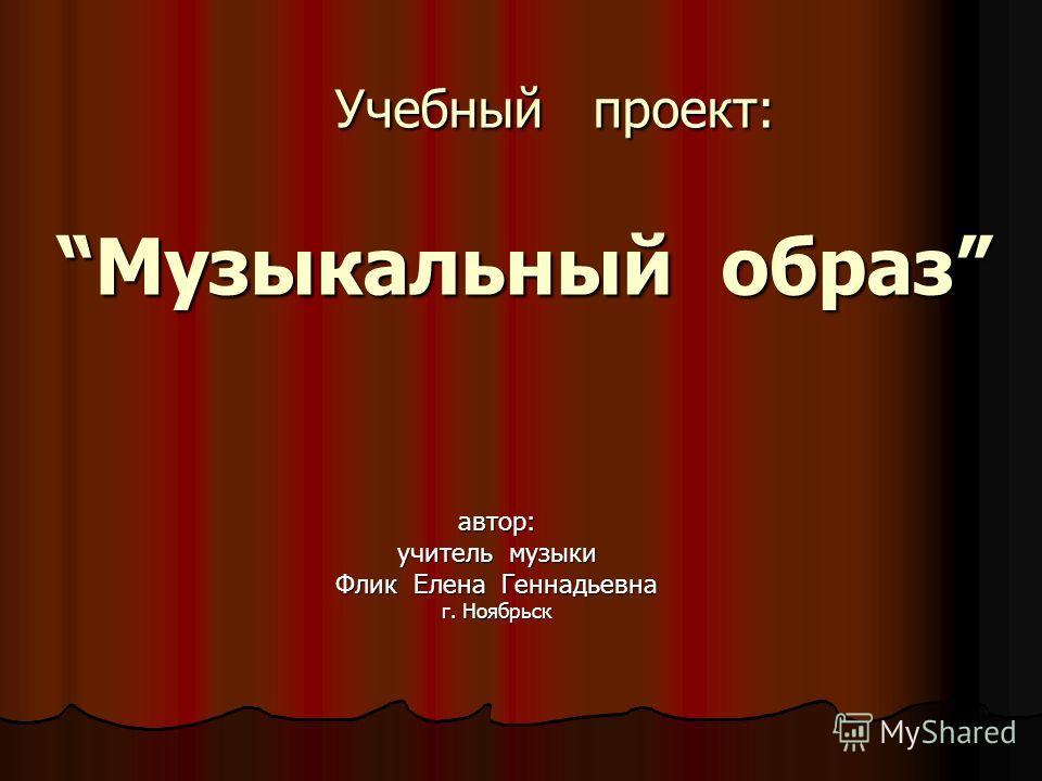 Учебный проект:Музыкальный образ Учебный проект:Музыкальный образ автор: учитель музыки Флик Елена Геннадьевна г. Ноябрьск