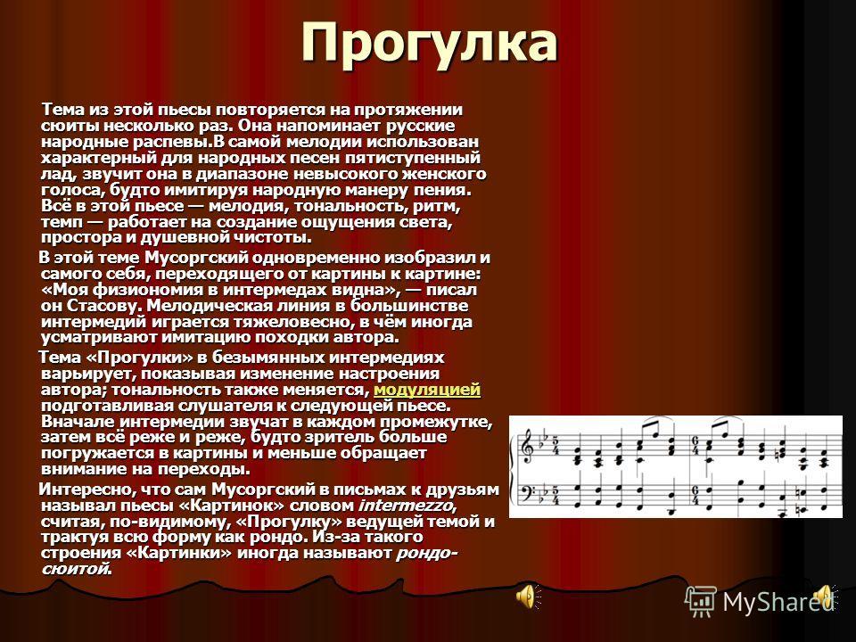 Прогулка Тема из этой пьесы повторяется на протяжении сюиты несколько раз. Она напоминает русские народные распевы.В самой мелодии использован характерный для народных песен пятиступенный лад, звучит она в диапазоне невысокого женского голоса, будто