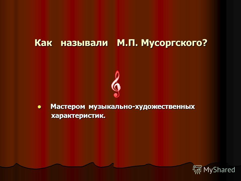 Как называли М.П. Мусоргского? Как называли М.П. Мусоргского? Мастером музыкально-художественных Мастером музыкально-художественных характеристик. характеристик.
