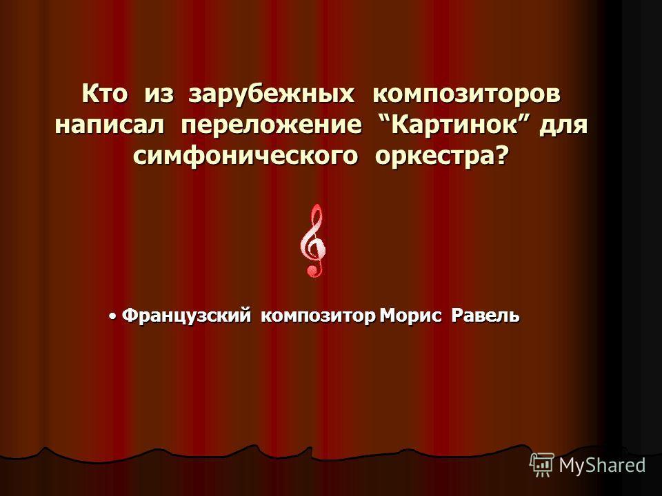 Кто из зарубежных композиторов написал переложение Картинок для симфонического оркестра? Французский композитор Морис Равель Французский композитор Морис Равель
