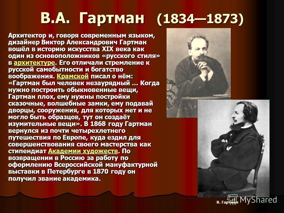 В.А. Гартман (18341873) Архитектор и, говоря современным языком, дизайнер Виктор Александрович Гартман вошёл в историю искусства XIX века как один из основоположников «русского стиля» в архитектуре. Его отличали стремление к русской самобытности и бо