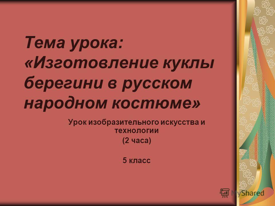 Тема урока: «Изготовление куклы берегини в русском народном костюме» Урок изобразительного искусства и технологии (2 часа) 5 класс
