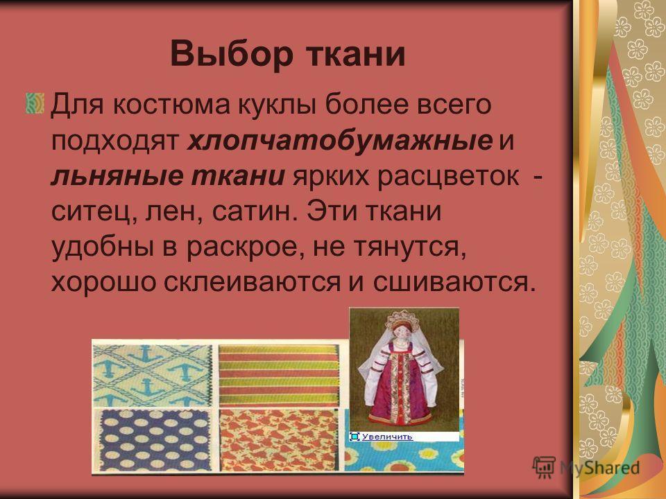 Выбор ткани Для костюма куклы более всего подходят хлопчатобумажные и льняные ткани ярких расцветок - ситец, лен, сатин. Эти ткани удобны в раскрое, не тянутся, хорошо склеиваются и сшиваются.