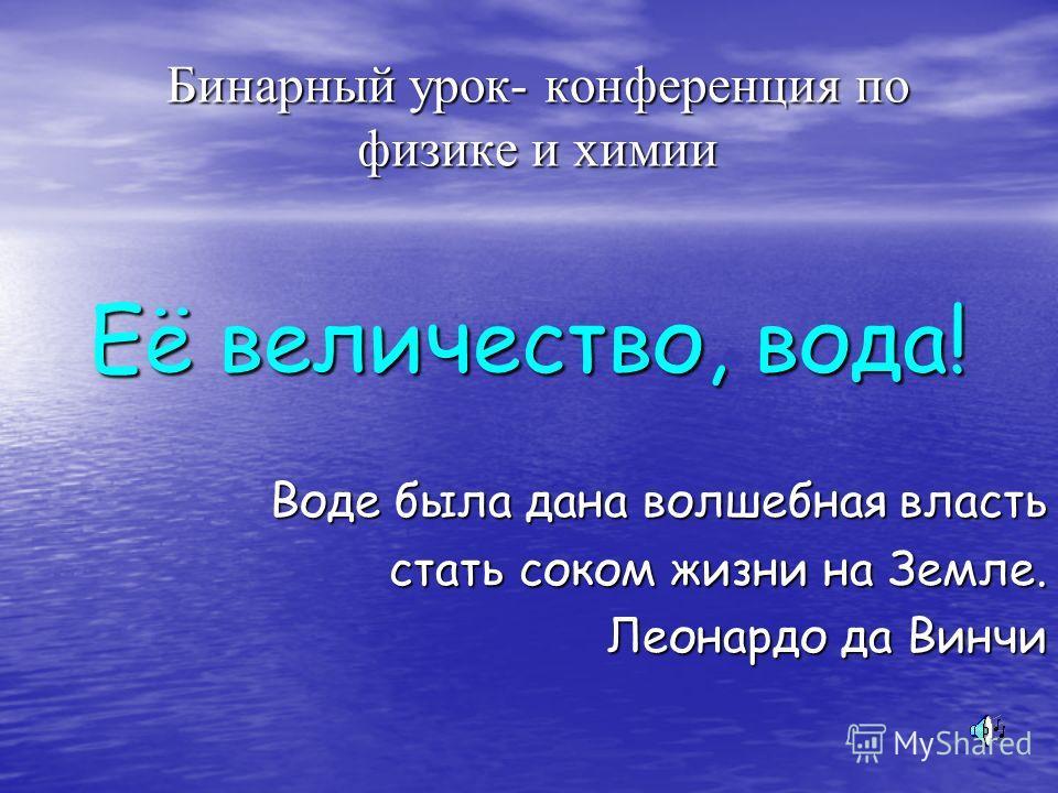 Бинарный урок- конференция по физике и химии Её величество, вода! Воде была дана волшебная власть стать соком жизни на Земле. Леонардо да Винчи